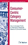 Consumer-Centric Category Management : How to Increase Profits by Managing Categories Based on Consumer Needs, Heller, Al, 0471703591
