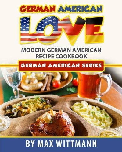 German American Love: Modern German American Recipe Cookbook (Color Version) (Volume 1) by Max Wittmann