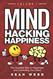 Mind Hacking Happiness Volume I: The Quickest Way to Happiness and Controlling Your Mind