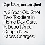 A 3-Year-Old Shot Two Toddlers in Home Day Care. A Detroit Area Couple Now Faces Charges. | Samantha Schmidt
