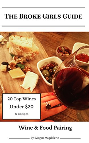 The Broke Girls Guide to Wine & Food Pairing: 20 Top Wines Under $20 And Recipes by Megan Sokhn