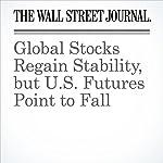 Global Stocks Regain Stability, but U.S. Futures Point to Fall   Jon Sindreu,Kenan Machado