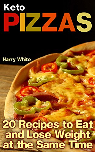 Keto Pizzas: 20 Recipes to Eat and Lose Weight at the Same Time: (Ketogenic Recipes, Low Carb Recipes) by Harry White