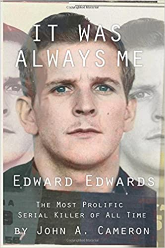 It Was Always ME!: Edward Edwards The Most Prolific Serial Killer of All Time