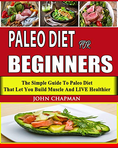 Paleo Diet For Beginners: The Simple Guide To Paleo Diet That Let You Build Muscle And LIVE Healthier( Paleo Diet, Paleo Cookbook) by John Chapman