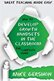 How to Develop Growth Mindsets in the Classroom: The Complete Guide: Volume 9 (The How to...Great Classroom Teaching Series)