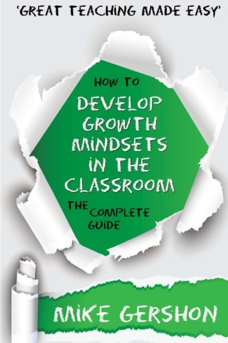 How to Develop Growth Mindsets in the Classroom: The Complete Guide (The How to...Great Classroom Teaching Series) (Volume 9)