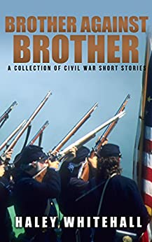 Brother Against Brother: A Collection of Civil War Short Stories by [Whitehall, Haley]