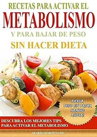 Recetas Para Activar el Metabolismo y Para Bajar de Peso sin Hacer Dieta: Descubra los Mejores Tips Para Activar el Metabolismo y Pierda Peso sin ...