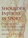 Shoulder Injuries in Sport : Evaluation, Treatment, and Rehabilitation, Ciullo, Jerome V., 0873226518