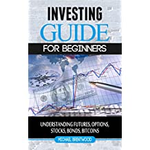 Investing: Guide For Beginners Understanding Futures,Options Trading, stocks (Bonds,Bitcoins,Finance Book 2)