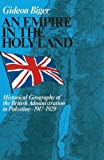 Empire in the Holy Land : Historical Geography of the British Administration in Palestine 1917-1929, Biger, Gideon, 9652238627