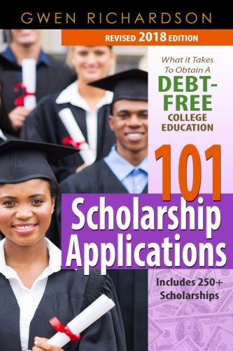 101 Scholarship Applications - 2018 Edition: What It Takes to Obtain a Debt-Free College Education