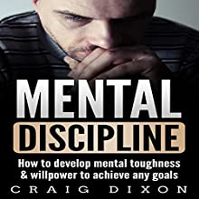 Mental Discipline: How to Develop Mental Toughness & Willpower to Achieve Any Goals Audiobook by Craig Dixon Narrated by Bruno Belmar