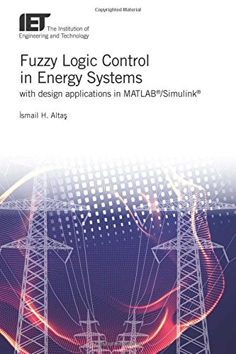 Fuzzy Logic Control in Energy Systems: with Design Applications in Matlab/Simulink (Energy Engineering) by The Institution of Engineering and Technology