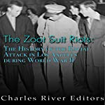 The Zoot Suit Riots: The History of the Racial Attacks in Los Angeles During World War II |  Charles River Editors