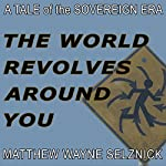 The World Revolves Around You: A Tale of the Sovereign Era | Matthew Wayne Selznick
