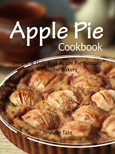 Apple Pie Cookbook: Simple & Delicious Apple Pie Recipes for Home Bakers by Jennifer Tate