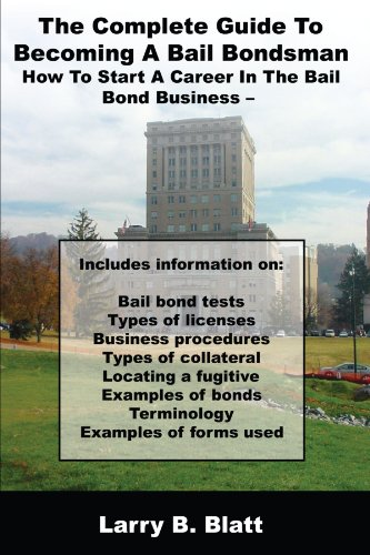 The Complete Guide To Becoming A Bail Bondsman: How To Start A Career In The Bail Bond Business Bail Bonds