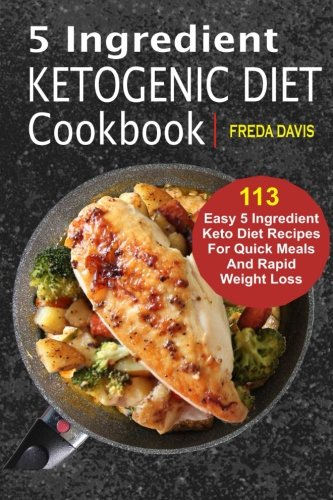 5 Ingredient Ketogenic Diet Cookbook: 113 Easy 5 Ingredient Keto Diet Recipes For Quick Meals And Rapid Weight Loss by Freda Davis
