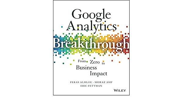 Google Analytics Breakthrough: From Zero to Business Impact (English Edition) eBook: Feras Alhlou, Shiraz Asif, Eric Fettman: Amazon.es: Tienda Kindle