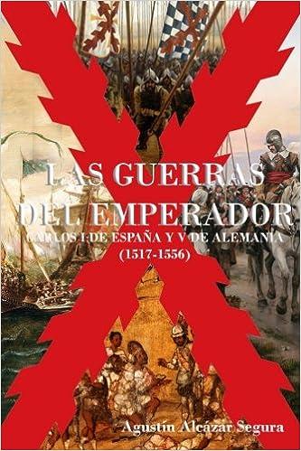 Las Guerras del Emperador: Carlos I de España y V de Alemania 1517-1556: Amazon.es: Mr Agustín Alcázar Segura: Libros