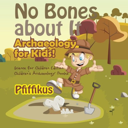 No Bones about It - Archaeology for Kids! : Science for Children Edition - Children's Archaeology Books