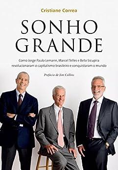 Sonho grande: Como Jorge Paulo Lemann, Marcel Telles e Beto Sicupira  revolucionaram o capitalismo brasileiro e conquistaram o mundo por [Correa, Cristiane]