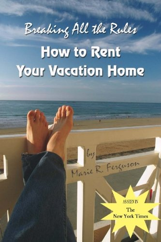 Breaking All the Rules: How to Rent Your Vacation Home including Welcome Book