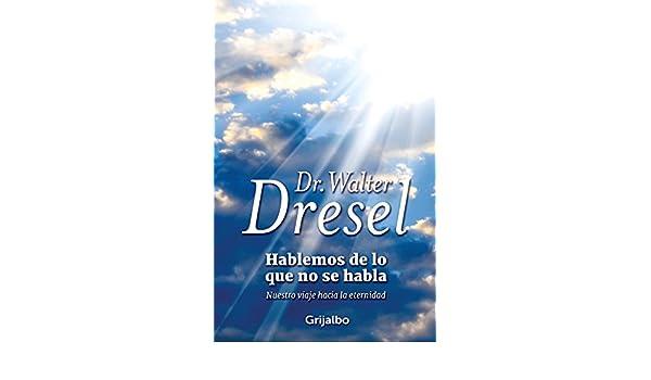 Hablemos de lo que no se habla: Nuestro viaje hacia la eternidad eBook: Walter Dresel: Amazon.es: Tienda Kindle