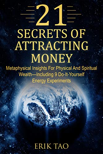 21 SECRETS OF ATTRACTING MONEY: Metaphysical Insights For Physical And Spiritual Wealth—Including 9 Do-It-Yourself Energy...