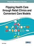 Flipping Health Care Through Retail Clinics and Convenient Care Models, Kaissi, Amer, 1466663553