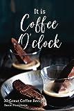 It Is Coffee Oclock: 30 Great Coffee Recipes