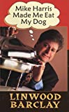 Mike Harris Made Me Eat My Dog, Linwood Barclay, 1550223682