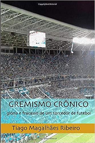 Gremismo Crônico: glória e fracasso de um torcedor de futebol ...