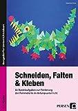 Schneiden, Falten & Kleben: 66 Bastelaufgaben zur Förderung der Feinmotorik im Anfangsunterricht (1. und 2. Klasse)