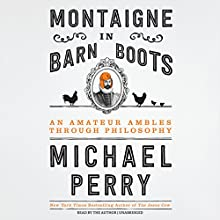 Montaigne in Barn Boots: An Amateur Ambles Through Philosophy Audiobook by Michael Perry Narrated by Michael Perry