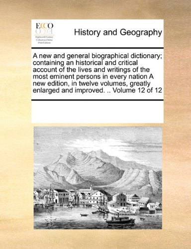 Download A new and general biographical dictionary; containing an historical and critical account of the lives and writings of the most eminent persons in ... enlarged and improved. .. Volume 12 of 12 pdf epub