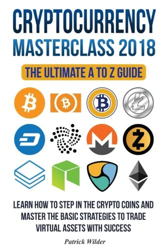 Cryptocurrency Masterclass 2018: Learn how to step in the cryptocoins and master the necessary strategies to trade virtual assets with success! ... Litecoin, Ripple, Dash, Trading, MIning) by CreateSpace Independent Publishing Platform