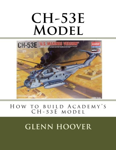 (CH-53E Model: How to build Academy's CH-53E model (Glenn Hoover Model Build Series) (Volume 1))