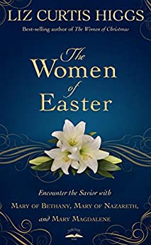 The Women of Easter: Encounter the Savior with Mary of Bethany, Mary of Nazareth, and Mary Magdalene by [Higgs, Liz Curtis]