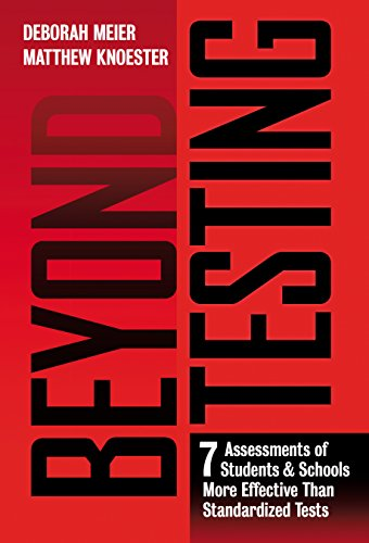 Beyond Testing: Seven Assessments of Students and Schools More Effective Than Standardized Tests