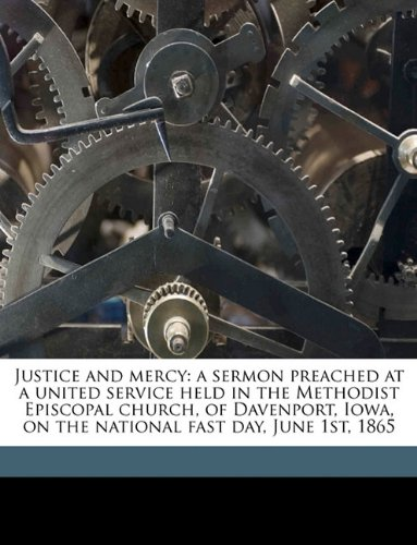 Download Justice and mercy: a sermon preached at a united service held in the Methodist Episcopal church, of Davenport, Iowa, on the national fast day, June 1st, 1865 pdf epub
