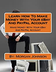 Learn How To Make Money With Your eBay And PayPal Account: Make Money With Your eBayAnd PayPal Account
