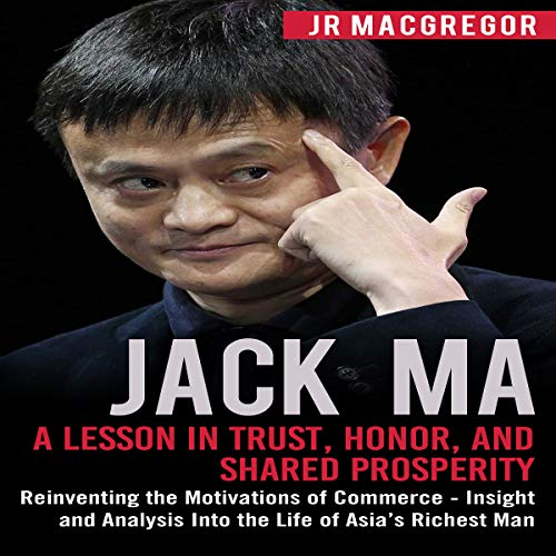 Jack Ma: A Lesson in Trust, Honor, and Shared Prosperity: Reinventing the Motivations of Commerce - Insight and Analysis Into the Life of Asia's Richest Man (Billionaire Visionaries)