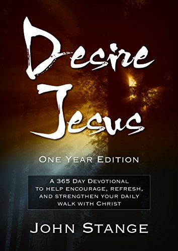 Desire Jesus, One Year Devotional: A 365 Day Devotional to help encourage, refresh, and strengthen your daily walk with Christ (Desire Jesus Daily Devotions) by [Stange, John]