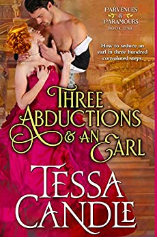 Three Abductions and an Earl: A Steamy Regency Romance Novel (Sexy Lord Included) (Parvenues & Paramours Book 1) by [Candle, Tessa]