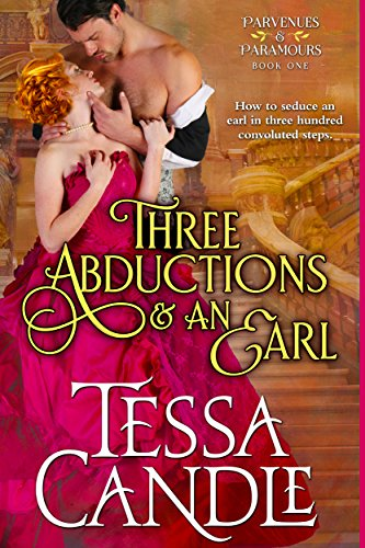 Three Abductions and an Earl: A Steamy Regency Romance (Sexy Lord Included) (Parvenues & Paramours Book 1)