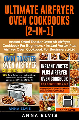 ULTIMATE AIRFRYER OVEN COOKBOOKS (2-IN-1): Instant Omni Toaster Oven Airfryer Cookbook For Beginners + Instant Vortex Plus Airfryer Oven Cookbook For Beginners 2020