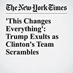 'This Changes Everything': Trump Exults as Clinton's Team Scrambles | Amy Chozick,Patrick Healy